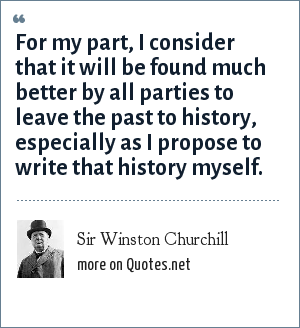 Sir Winston Churchill: For my part, I consider that it will be found much better by all parties to leave the past to history, especially as I propose to write that history myself.