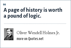 Oliver Wendell Holmes Jr.: A page of history is worth a pound of logic.