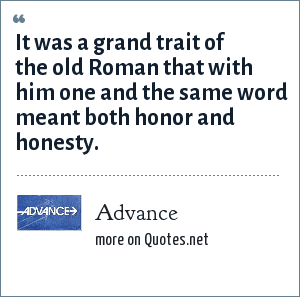 Advance: It was a grand trait of the old Roman that with him one and the same word meant both honor and honesty.
