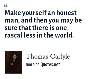 Thomas Carlyle: Make yourself an honest man, and then you may be sure that there is one rascal less in the world.