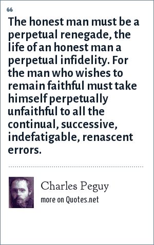 Charles Peguy: The honest man must be a perpetual renegade, the life of an honest man a perpetual infidelity. For the man who wishes to remain faithful must take himself perpetually unfaithful to all the continual, successive, indefatigable, renascent errors.
