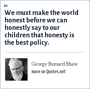 George Bernard Shaw: We must make the world honest before we can honestly say to our children that honesty is the best policy.