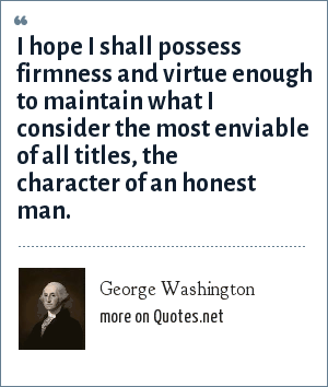 George Washington: I hope I shall possess firmness and virtue enough to maintain what I consider the most enviable of all titles, the character of an honest man.