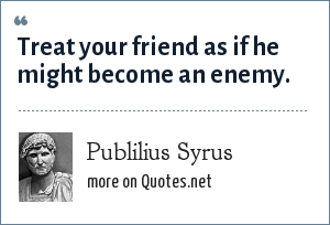 Publilius Syrus: Treat your friend as if he might become an enemy.