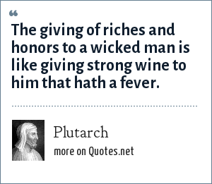 Plutarch: The giving of riches and honors to a wicked man is like giving strong wine to him that hath a fever.