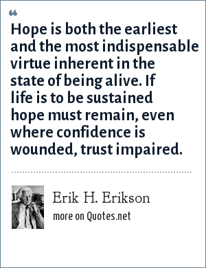 Erik H. Erikson: Hope is both the earliest and the most indispensable virtue inherent in the state of being alive. If life is to be sustained hope must remain, even where confidence is wounded, trust impaired.