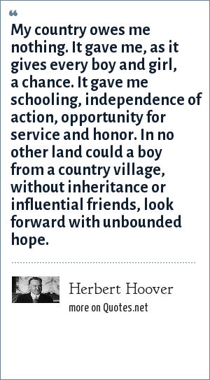 Herbert Hoover: My country owes me nothing. It gave me, as it gives every boy and girl, a chance. It gave me schooling, independence of action, opportunity for service and honor. In no other land could a boy from a country village, without inheritance or influential friends, look forward with unbounded hope.