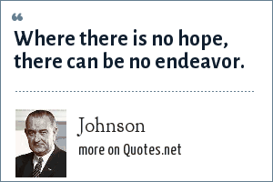 Johnson: Where there is no hope, there can be no endeavor.
