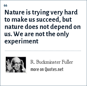 R. Buckminster Fuller: Nature is trying very hard to make us succeed, but nature does not depend on us. We are not the only experiment