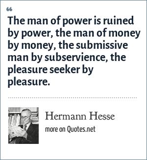 Hermann Hesse: The man of power is ruined by power, the man of money by money, the submissive man by subservience, the pleasure seeker by pleasure.