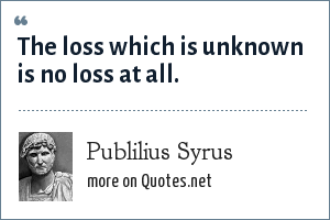 Publilius Syrus: The loss which is unknown is no loss at all.