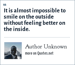 Author Unknown: It is almost impossible to smile on the outside without feeling better on the inside.