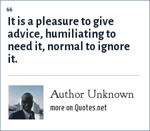 Author Unknown: It is a pleasure to give advice, humiliating to need it, normal to ignore it.