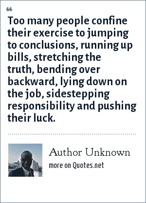 Author Unknown: Too many people confine their exercise to jumping to conclusions, running up bills, stretching the truth, bending over backward, lying down on the job, sidestepping responsibility and pushing their luck.