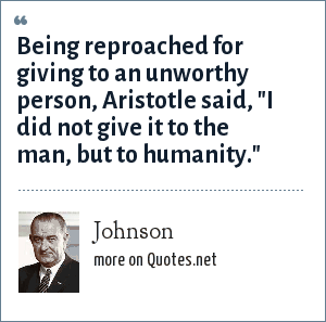 Johnson: Being reproached for giving to an unworthy person, Aristotle said,