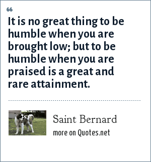 Saint Bernard: It is no great thing to be humble when you are brought low; but to be humble when you are praised is a great and rare attainment.
