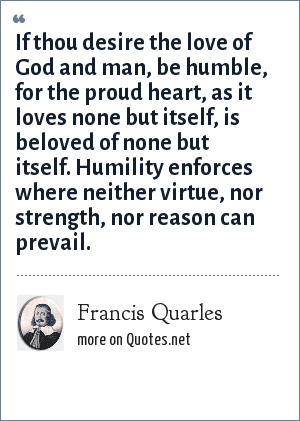 Francis Quarles: If thou desire the love of God and man, be humble, for the proud heart, as it loves none but itself, is beloved of none but itself. Humility enforces where neither virtue, nor strength, nor reason can prevail.