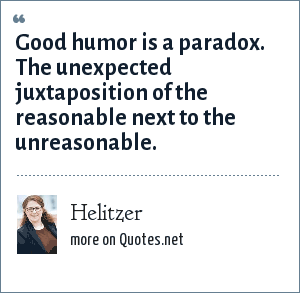 Helitzer: Good humor is a paradox. The unexpected juxtaposition of the reasonable next to the unreasonable.