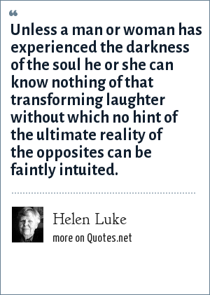 Helen Luke: Unless a man or woman has experienced the darkness of the soul he or she can know nothing of that transforming laughter without which no hint of the ultimate reality of the opposites can be faintly intuited.