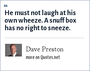 Dave Preston: He must not laugh at his own wheeze. A snuff box has no right to sneeze.