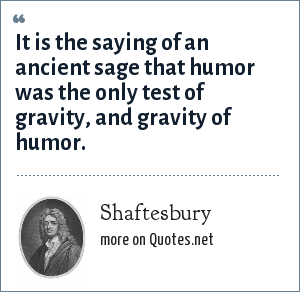 Shaftesbury: It is the saying of an ancient sage that humor was the only test of gravity, and gravity of humor.
