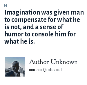 Author Unknown: Imagination was given man to compensate for what he is not, and a sense of humor to console him for what he is.