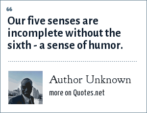 Author Unknown: Our five senses are incomplete without the sixth - a sense of humor.