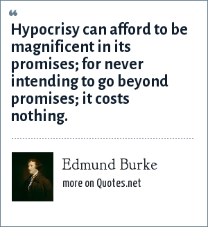 Edmund Burke: Hypocrisy can afford to be magnificent in its promises; for never intending to go beyond promises; it costs nothing.