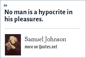 Samuel Johnson: No man is a hypocrite in his pleasures.