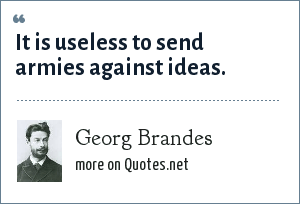 Georg Brandes: It is useless to send armies against ideas.