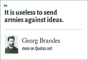 Georg Brandes: It is useless to send armies against ideas.