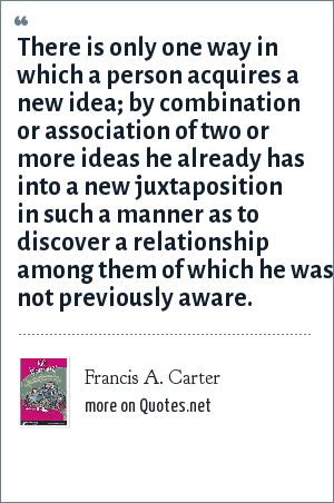 Francis A. Carter: There is only one way in which a person acquires a new idea; by combination or association of two or more ideas he already has into a new juxtaposition in such a manner as to discover a relationship among them of which he was not previously aware.