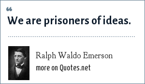 Ralph Waldo Emerson: We are prisoners of ideas.