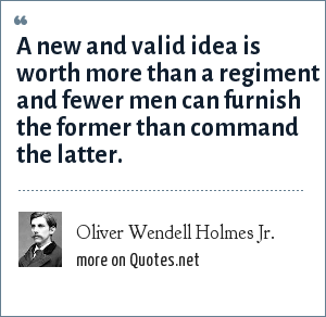 Oliver Wendell Holmes Jr.: A new and valid idea is worth more than a regiment and fewer men can furnish the former than command the latter.