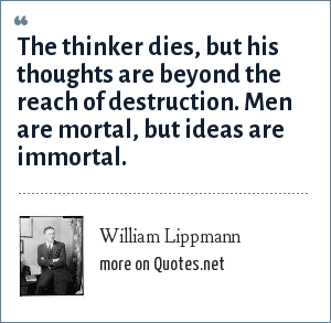 William Lippmann: The thinker dies, but his thoughts are beyond the reach of destruction. Men are mortal, but ideas are immortal.