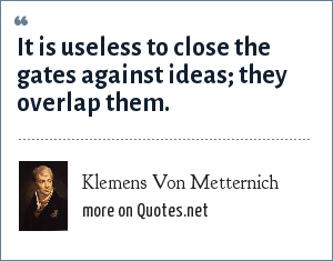 Klemens Von Metternich: It is useless to close the gates against ideas; they overlap them.