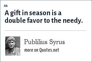 Publilius Syrus: A gift in season is a double favor to the needy.