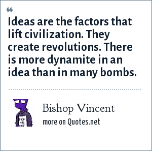 Bishop Vincent: Ideas are the factors that lift civilization. They create revolutions. There is more dynamite in an idea than in many bombs.