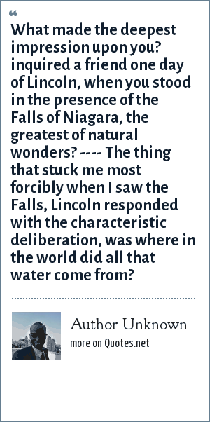 Author Unknown: What made the deepest impression upon you? inquired a friend one day of Lincoln, when you stood in the presence of the Falls of Niagara, the greatest of natural wonders? ---- The thing that stuck me most forcibly when I saw the Falls, Lincoln responded with the characteristic deliberation, was where in the world did all that water come from?