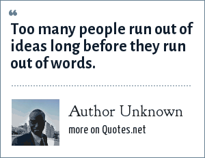 Author Unknown: Too many people run out of ideas long before they run out of words.