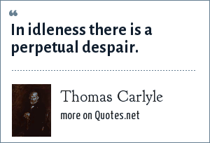 Thomas Carlyle: In idleness there is a perpetual despair.