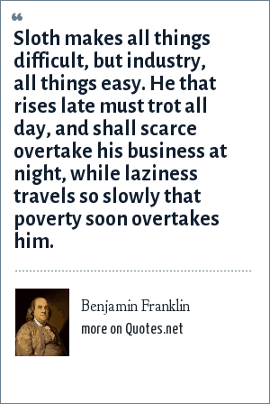 Benjamin Franklin: Sloth makes all things difficult, but industry, all things easy. He that rises late must trot all day, and shall scarce overtake his business at night, while laziness travels so slowly that poverty soon overtakes him.
