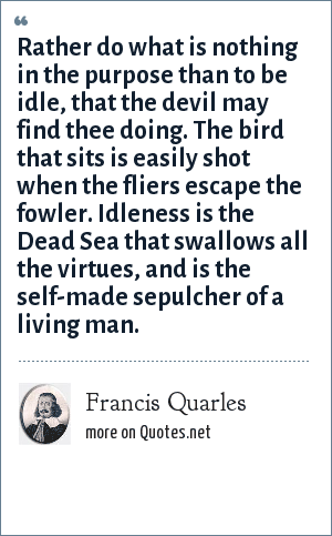 Francis Quarles: Rather do what is nothing in the purpose than to be idle, that the devil may find thee doing. The bird that sits is easily shot when the fliers escape the fowler. Idleness is the Dead Sea that swallows all the virtues, and is the self-made sepulcher of a living man.