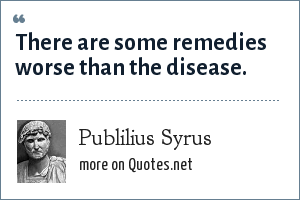 Publilius Syrus: There are some remedies worse than the disease.