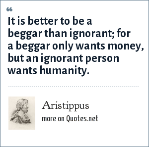 Aristippus: It is better to be a beggar than ignorant; for a beggar only wants money, but an ignorant person wants humanity.