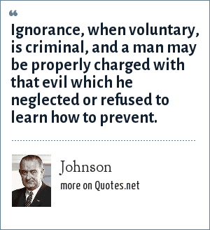 Johnson: Ignorance, when voluntary, is criminal, and a man may be properly charged with that evil which he neglected or refused to learn how to prevent.