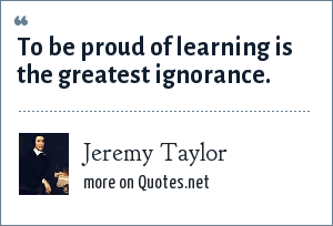Jeremy Taylor: To be proud of learning is the greatest ignorance.