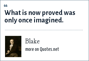 Blake: What is now proved was only once imagined.