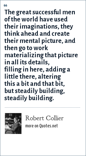 Robert Collier: The great successful men of the world have used their imaginations, they think ahead and create their mental picture, and then go to work materializing that picture in all its details, filling in here, adding a little there, altering this a bit and that bit, but steadily building, steadily building.