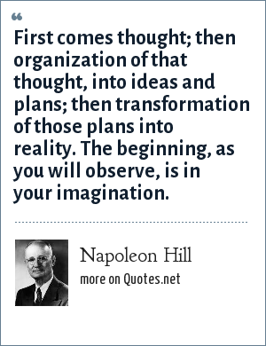 Napoleon Hill: First comes thought; then organization of that thought, into ideas and plans; then transformation of those plans into reality. The beginning, as you will observe, is in your imagination.